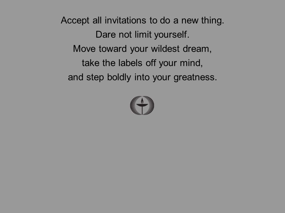 Accept all invitations to do a new thing. Dare not limit yourself.