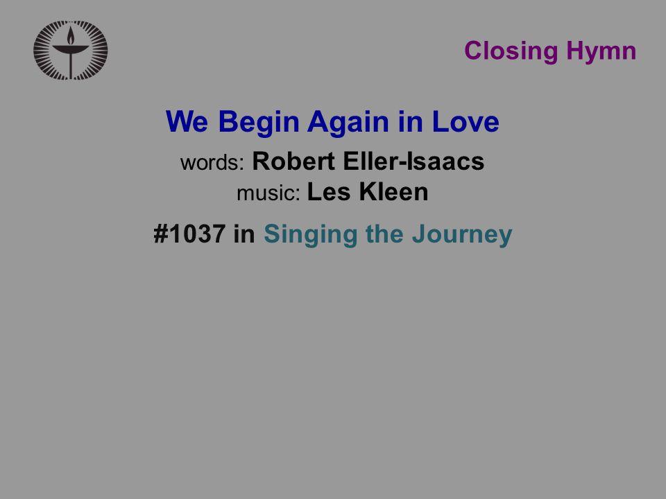 Closing Hymn We Begin Again in Love words: Robert Eller-Isaacs music: Les Kleen #1037 in Singing the Journey