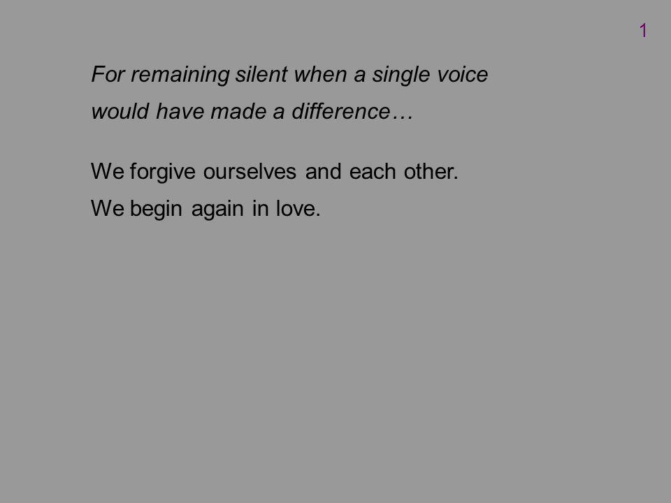 For remaining silent when a single voice would have made a difference… We forgive ourselves and each other.