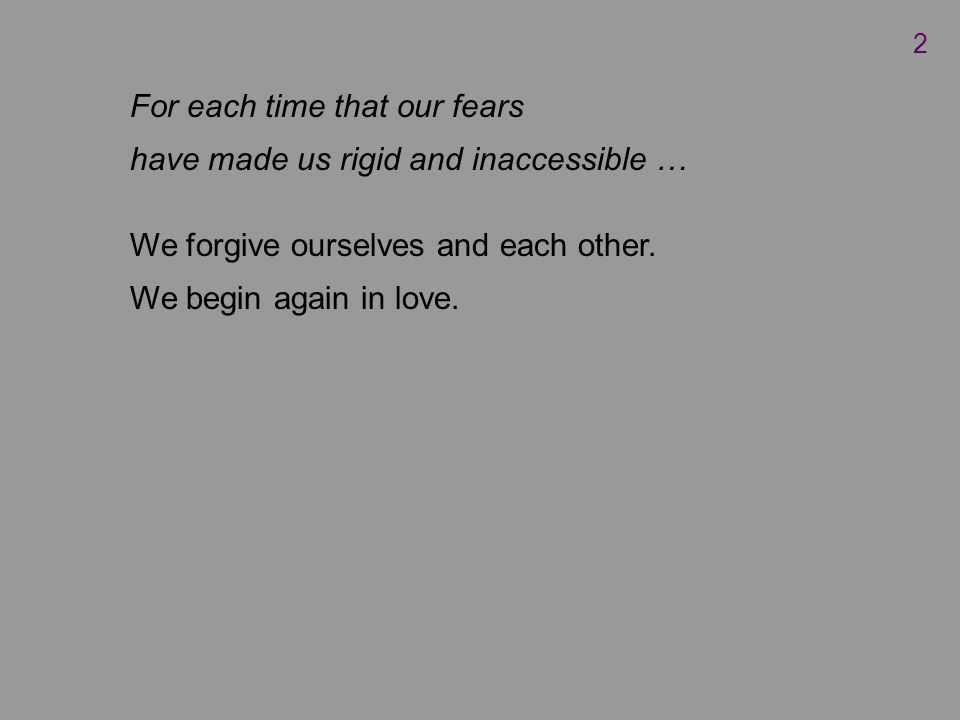 For each time that our fears have made us rigid and inaccessible … We forgive ourselves and each other.