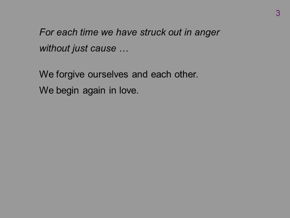 For each time we have struck out in anger without just cause … We forgive ourselves and each other.
