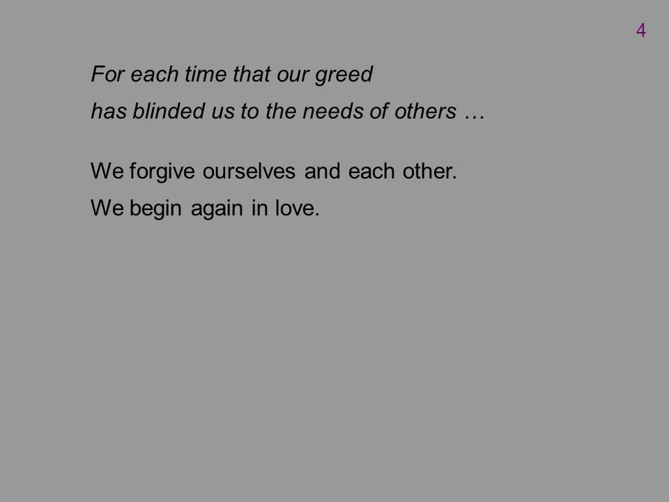 For each time that our greed has blinded us to the needs of others … We forgive ourselves and each other.