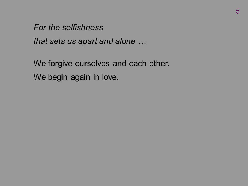 For the selfishness that sets us apart and alone … We forgive ourselves and each other.