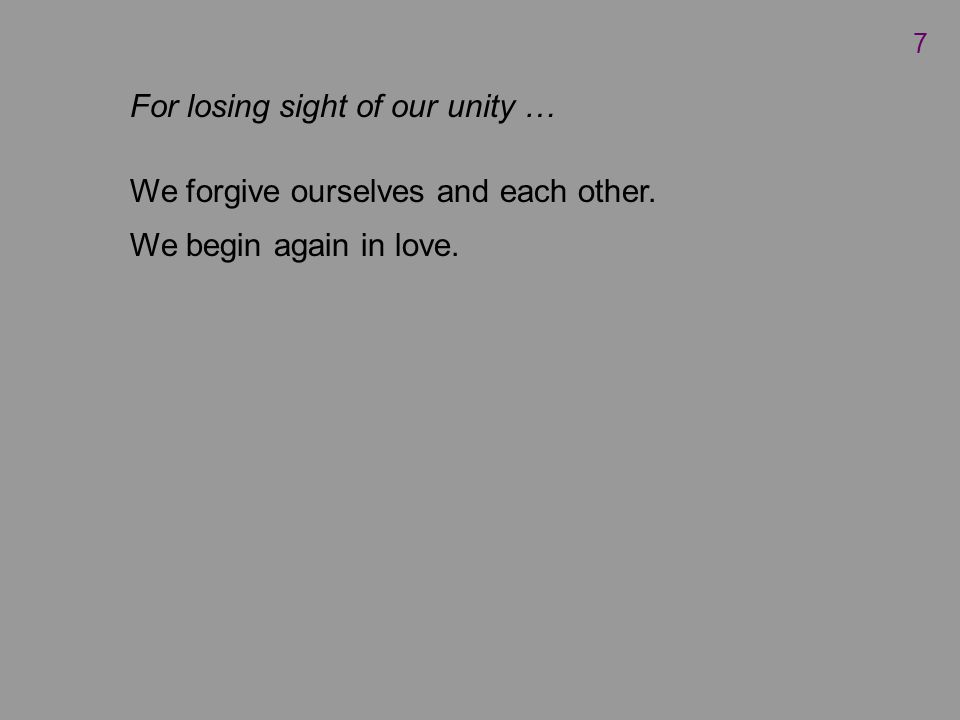 For losing sight of our unity … We forgive ourselves and each other. We begin again in love. 7