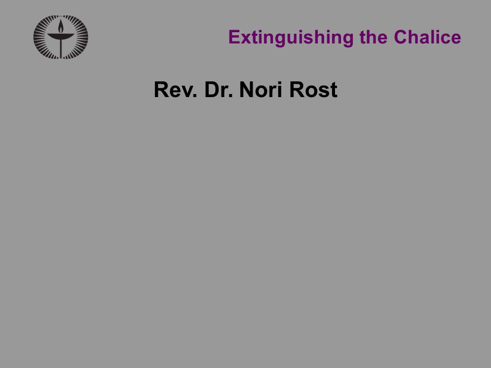 Extinguishing the Chalice Rev. Dr. Nori Rost