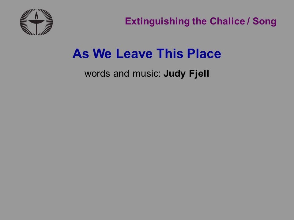 Extinguishing the Chalice / Song As We Leave This Place words and music: Judy Fjell
