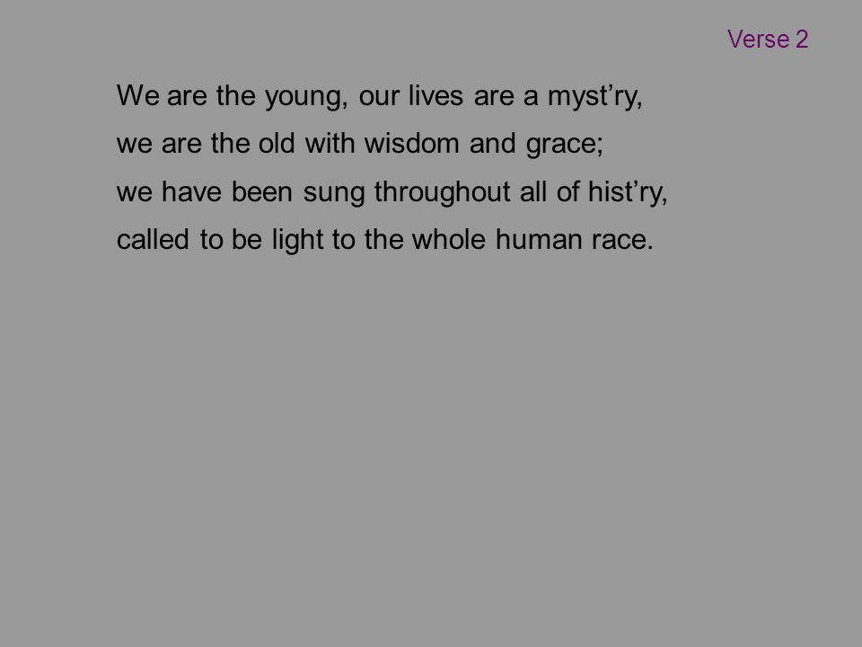 We are the young, our lives are a myst'ry, we are the old with wisdom and grace; we have been sung throughout all of hist'ry, called to be light to the whole human race.