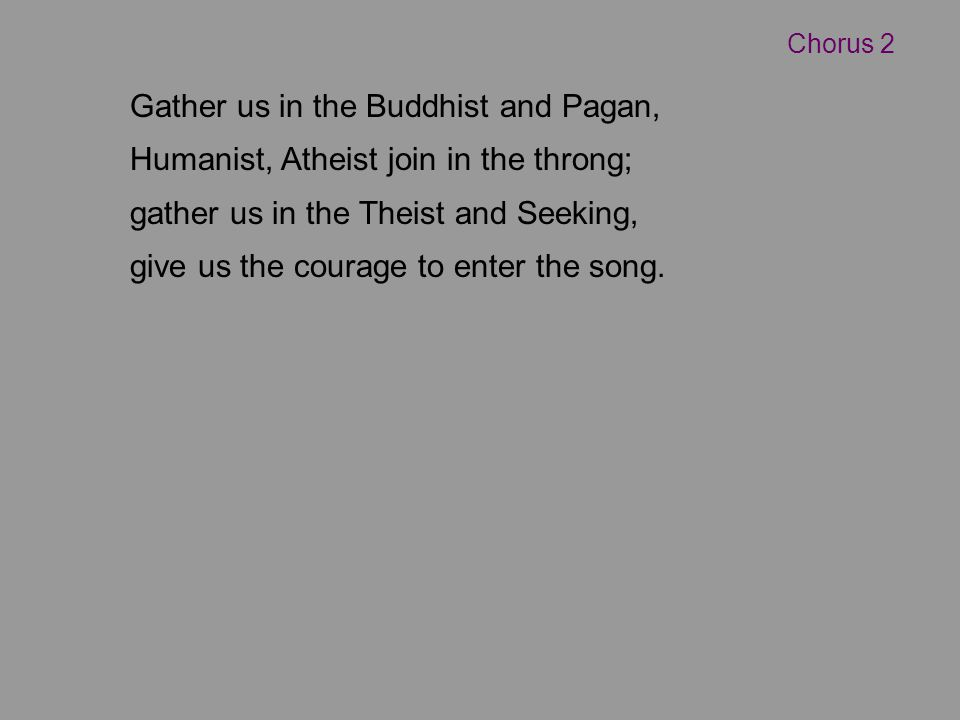 Gather us in the Buddhist and Pagan, Humanist, Atheist join in the throng; gather us in the Theist and Seeking, give us the courage to enter the song.