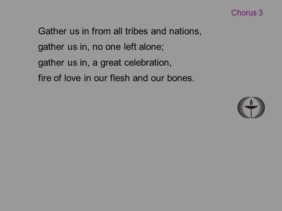 Gather us in from all tribes and nations, gather us in, no one left alone; gather us in, a great celebration, fire of love in our flesh and our bones.