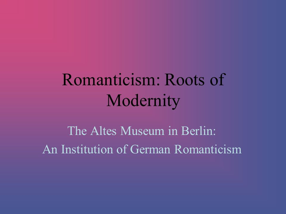 Romanticism: Roots of Modernity The Altes Museum in Berlin: An Institution of German Romanticism