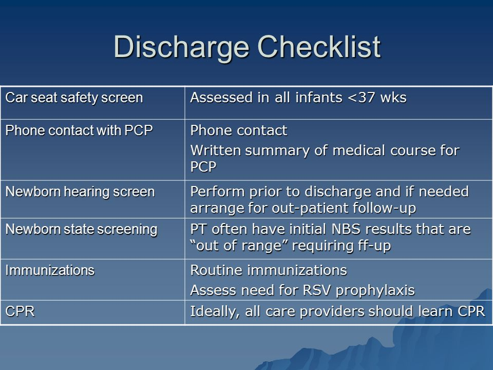Discharge Checklist Car seat safety screen Assessed in all infants <37 wks Phone contact with PCP Phone contact Written summary of medical course for