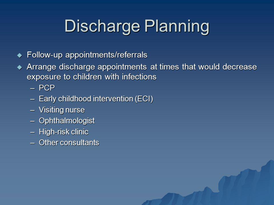 Discharge Planning  Follow-up appointments/referrals  Arrange discharge appointments at times that would decrease exposure to children with infectio