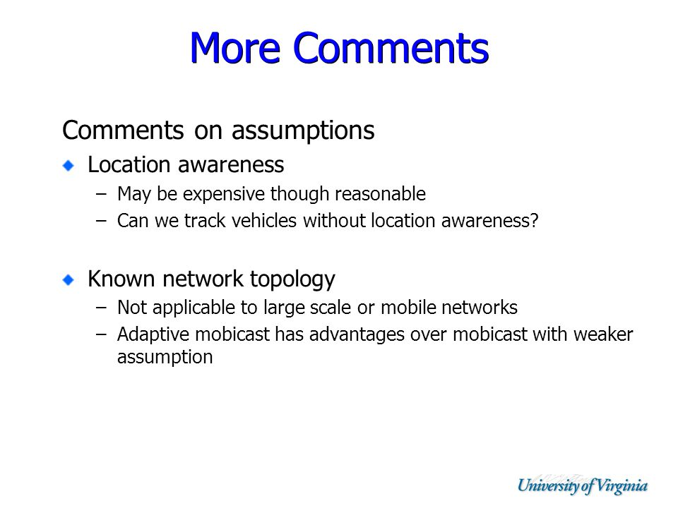 More Comments Comments on assumptions Location awareness –May be expensive though reasonable –Can we track vehicles without location awareness.