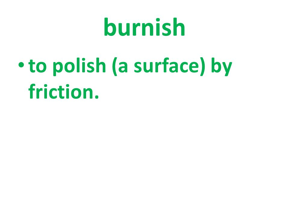 to polish (a surface) by friction.