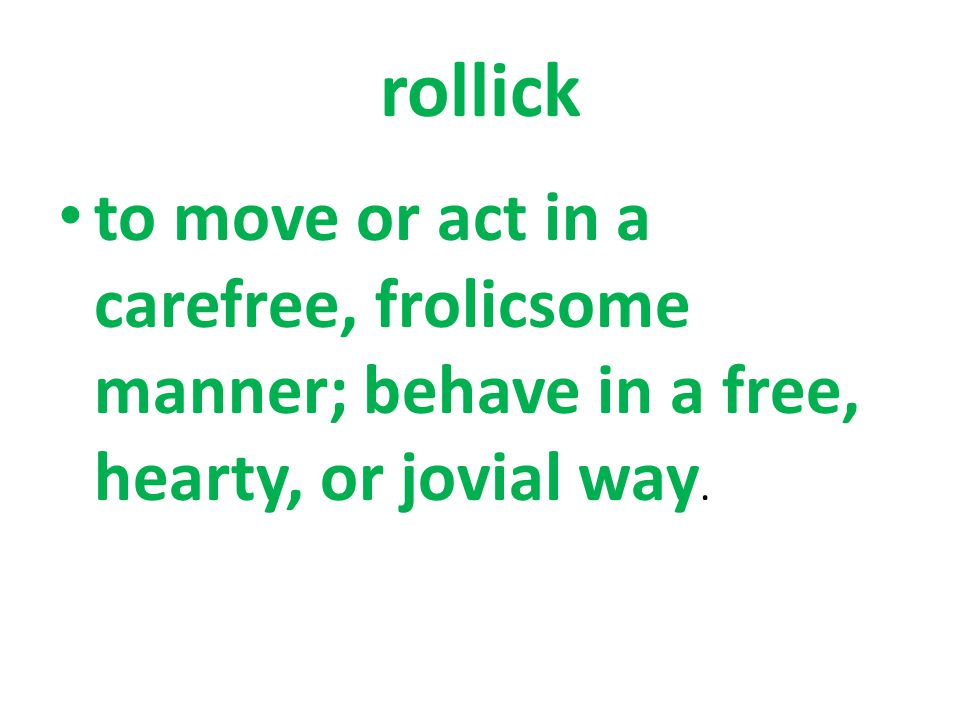 to move or act in a carefree, frolicsome manner; behave in a free, hearty, or jovial way.