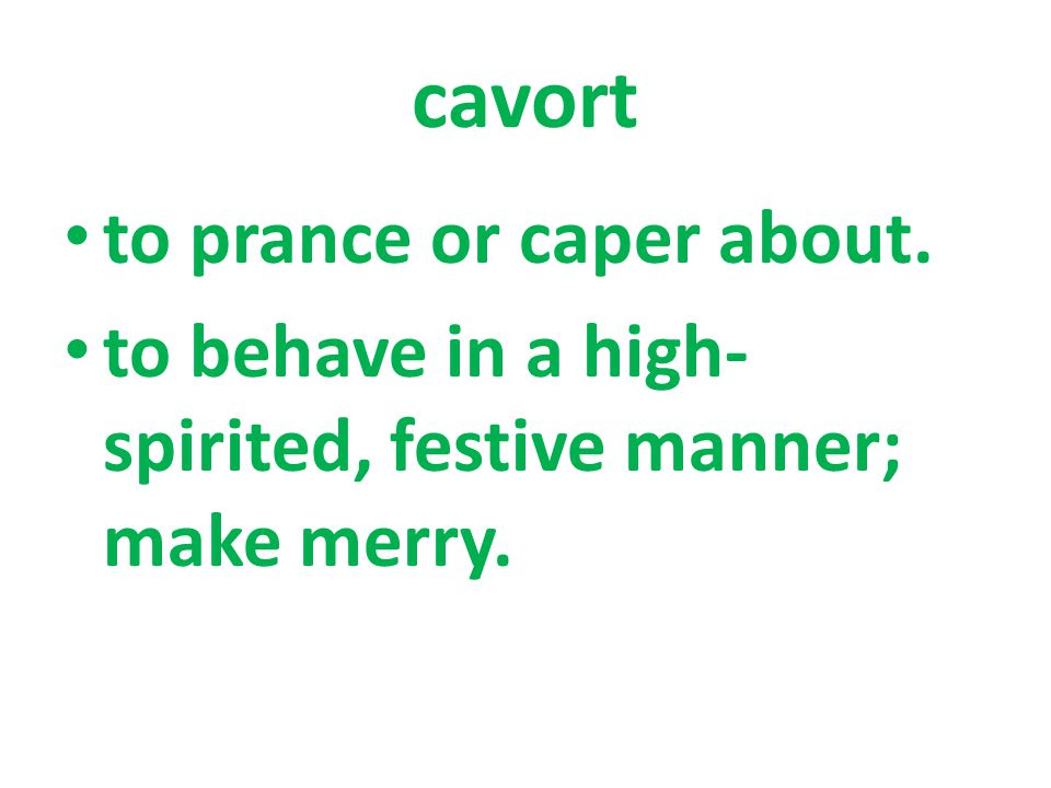 to prance or caper about. to behave in a high- spirited, festive manner; make merry.