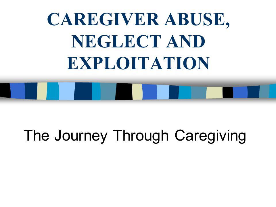 CAREGIVER ABUSE, NEGLECT AND EXPLOITATION The Journey Through Caregiving
