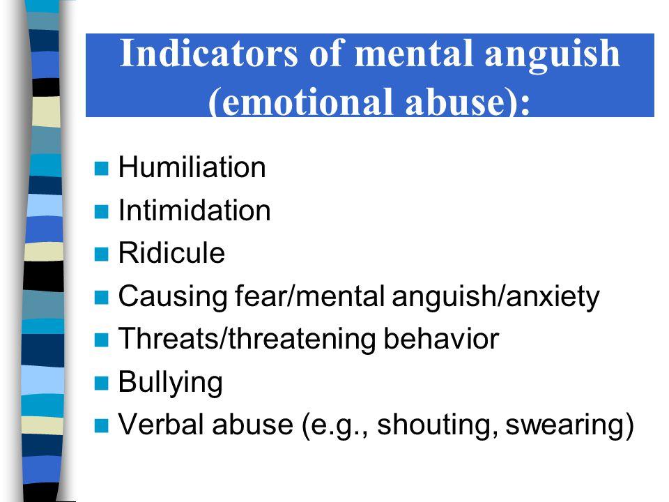 Indicators of mental anguish (emotional abuse): Humiliation Intimidation Ridicule Causing fear/mental anguish/anxiety Threats/threatening behavior Bul