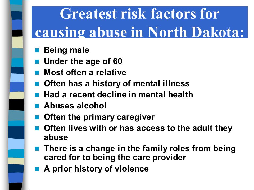 Greatest risk factors for causing abuse in North Dakota: Being male Under the age of 60 Most often a relative Often has a history of mental illness Had a recent decline in mental health Abuses alcohol Often the primary caregiver Often lives with or has access to the adult they abuse There is a change in the family roles from being cared for to being the care provider A prior history of violence