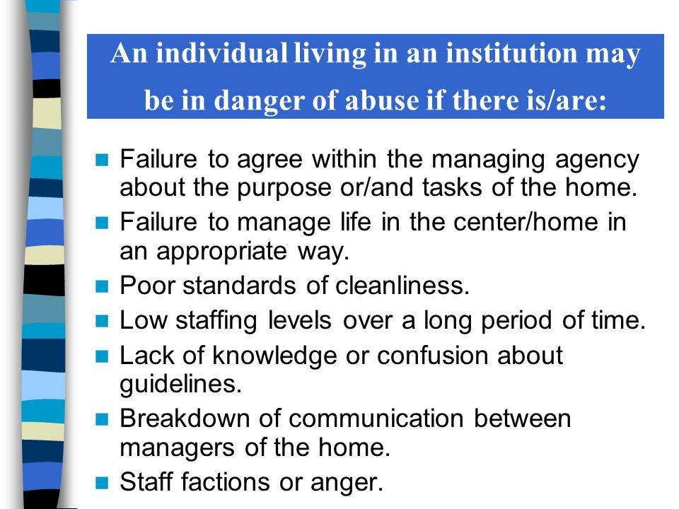 An individual living in an institution may be in danger of abuse if there is/are: Failure to agree within the managing agency about the purpose or/and tasks of the home.