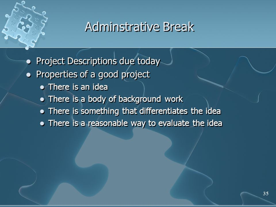 35 Adminstrative Break Project Descriptions due today Properties of a good project There is an idea There is a body of background work There is something that differentiates the idea There is a reasonable way to evaluate the idea Project Descriptions due today Properties of a good project There is an idea There is a body of background work There is something that differentiates the idea There is a reasonable way to evaluate the idea