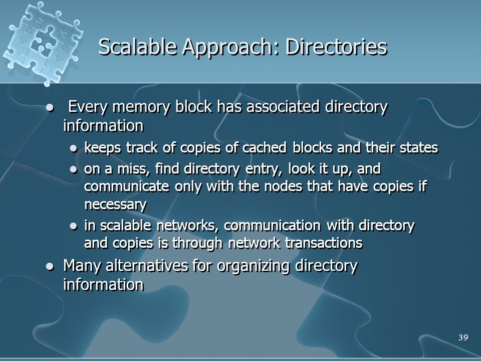 39 Scalable Approach: Directories Every memory block has associated directory information keeps track of copies of cached blocks and their states on a miss, find directory entry, look it up, and communicate only with the nodes that have copies if necessary in scalable networks, communication with directory and copies is through network transactions Many alternatives for organizing directory information Every memory block has associated directory information keeps track of copies of cached blocks and their states on a miss, find directory entry, look it up, and communicate only with the nodes that have copies if necessary in scalable networks, communication with directory and copies is through network transactions Many alternatives for organizing directory information
