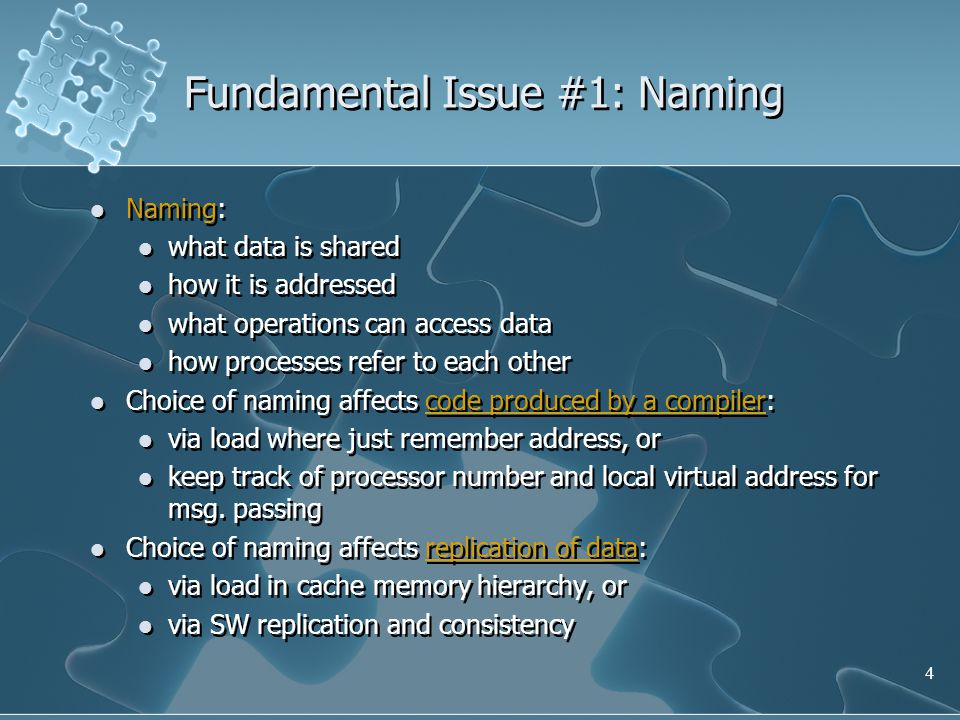 4 Fundamental Issue #1: Naming Naming: what data is shared how it is addressed what operations can access data how processes refer to each other Choice of naming affects code produced by a compiler: via load where just remember address, or keep track of processor number and local virtual address for msg.