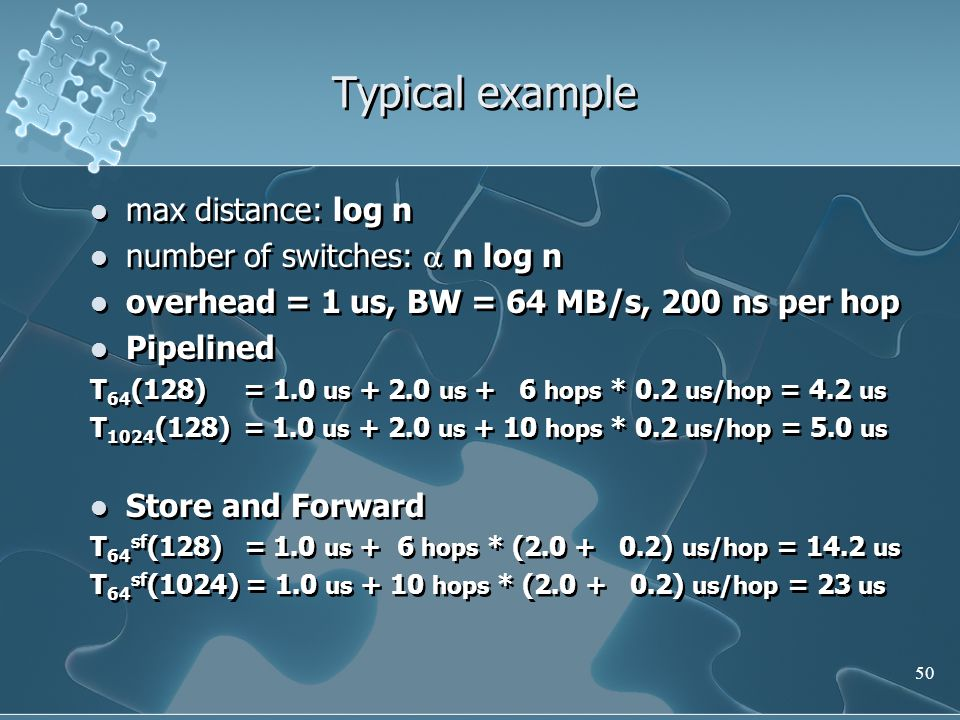 50 Typical example max distance: log n number of switches:  n log n overhead = 1 us, BW = 64 MB/s, 200 ns per hop Pipelined T 64 (128) = 1.0 us + 2.0 us + 6 hops * 0.2 us/hop = 4.2 us T 1024 (128) = 1.0 us + 2.0 us + 10 hops * 0.2 us/hop = 5.0 us Store and Forward T 64 sf (128) = 1.0 us + 6 hops * (2.0 + 0.2) us/hop = 14.2 us T 64 sf (1024) = 1.0 us + 10 hops * (2.0 + 0.2) us/hop = 23 us max distance: log n number of switches:  n log n overhead = 1 us, BW = 64 MB/s, 200 ns per hop Pipelined T 64 (128) = 1.0 us + 2.0 us + 6 hops * 0.2 us/hop = 4.2 us T 1024 (128) = 1.0 us + 2.0 us + 10 hops * 0.2 us/hop = 5.0 us Store and Forward T 64 sf (128) = 1.0 us + 6 hops * (2.0 + 0.2) us/hop = 14.2 us T 64 sf (1024) = 1.0 us + 10 hops * (2.0 + 0.2) us/hop = 23 us
