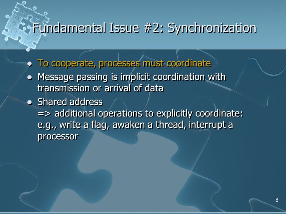 6 Fundamental Issue #2: Synchronization To cooperate, processes must coordinate Message passing is implicit coordination with transmission or arrival of data Shared address => additional operations to explicitly coordinate: e.g., write a flag, awaken a thread, interrupt a processor To cooperate, processes must coordinate Message passing is implicit coordination with transmission or arrival of data Shared address => additional operations to explicitly coordinate: e.g., write a flag, awaken a thread, interrupt a processor