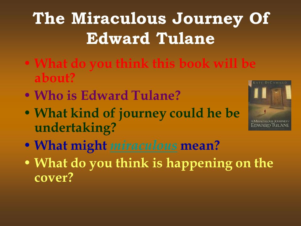 The Miraculous Journey Of Edward Tulane W hat do you think this book will be about? W ho is Edward Tulane? W hat kind of journey could he be undertaki