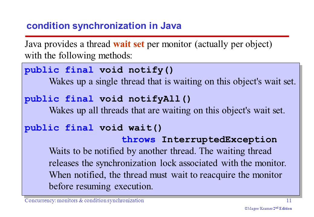 Concurrency: monitors & condition synchronization11 ©Magee/Kramer 2 nd Edition condition synchronization in Java Java provides a thread wait set per monitor (actually per object) with the following methods: public final void notify() Wakes up a single thread that is waiting on this object s wait set.