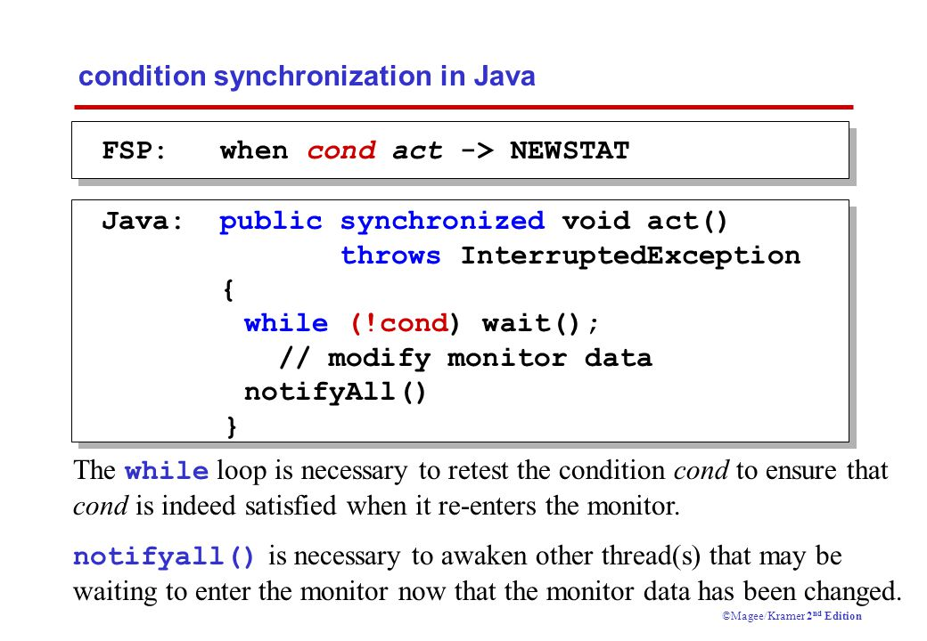 Concurrency: monitors & condition synchronization14 ©Magee/Kramer 2 nd Edition condition synchronization in Java FSP: when cond act -> NEWSTAT Java: public synchronized void act() throws InterruptedException { while (!cond) wait(); // modify monitor data notifyAll() } The while loop is necessary to retest the condition cond to ensure that cond is indeed satisfied when it re-enters the monitor.