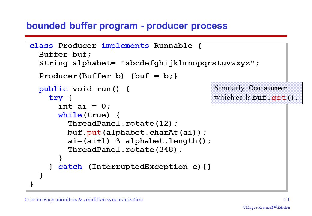 Concurrency: monitors & condition synchronization31 ©Magee/Kramer 2 nd Edition bounded buffer program - producer process class Producer implements Runnable { Buffer buf; String alphabet= abcdefghijklmnopqrstuvwxyz ; Producer(Buffer b) {buf = b;} public void run() { try { int ai = 0; while(true) { ThreadPanel.rotate(12); buf.put(alphabet.charAt(ai)); ai=(ai+1) % alphabet.length(); ThreadPanel.rotate(348); } } catch (InterruptedException e){} } Similarly Consumer which calls buf.get().