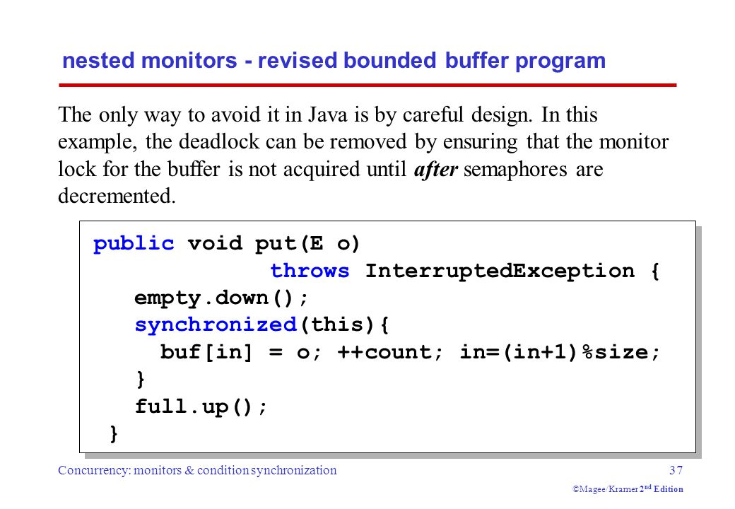 Concurrency: monitors & condition synchronization37 ©Magee/Kramer 2 nd Edition nested monitors - revised bounded buffer program The only way to avoid it in Java is by careful design.