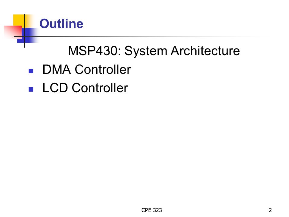 CPE 3232 Outline MSP430: System Architecture DMA Controller LCD Controller