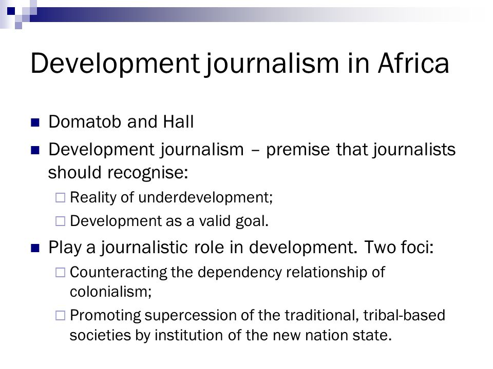Development journalism in Africa Domatob and Hall Development journalism – premise that journalists should recognise:  Reality of underdevelopment;  Development as a valid goal.