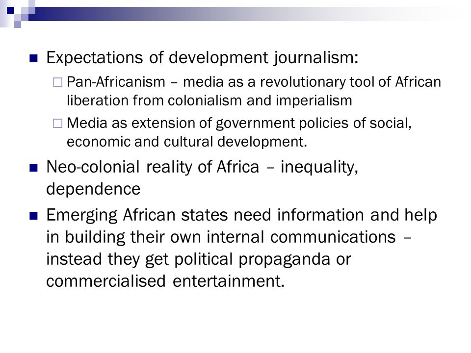 Expectations of development journalism:  Pan-Africanism – media as a revolutionary tool of African liberation from colonialism and imperialism  Media as extension of government policies of social, economic and cultural development.