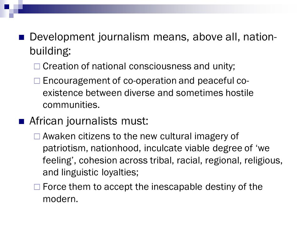 Development journalism means, above all, nation- building:  Creation of national consciousness and unity;  Encouragement of co-operation and peacefu