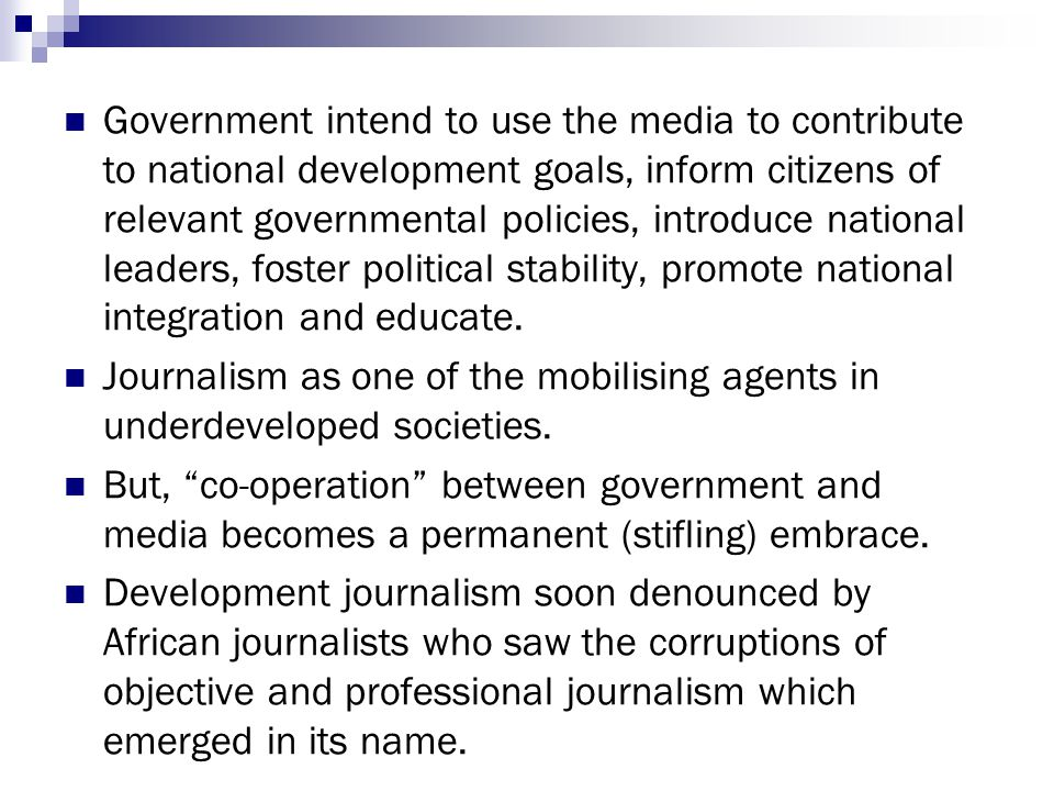 Government intend to use the media to contribute to national development goals, inform citizens of relevant governmental policies, introduce national leaders, foster political stability, promote national integration and educate.