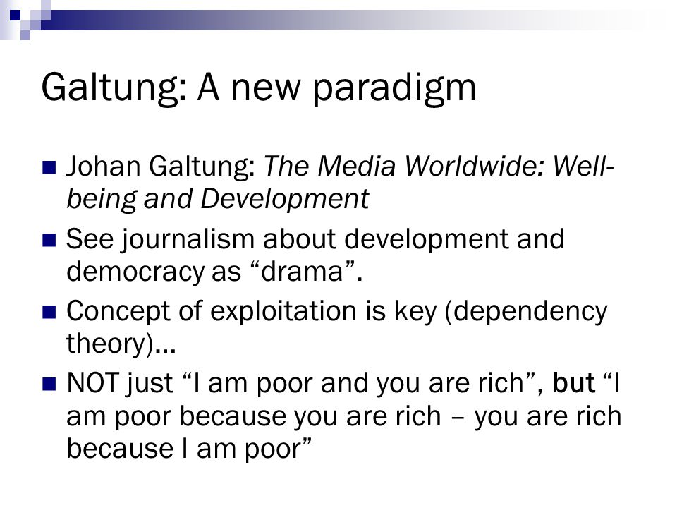 """Galtung: A new paradigm Johan Galtung: The Media Worldwide: Well- being and Development See journalism about development and democracy as """"drama"""". Con"""