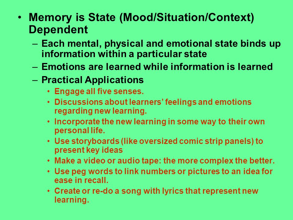 Memory is State (Mood/Situation/Context) Dependent –Each mental, physical and emotional state binds up information within a particular state –Emotions are learned while information is learned –Practical Applications Engage all five senses.