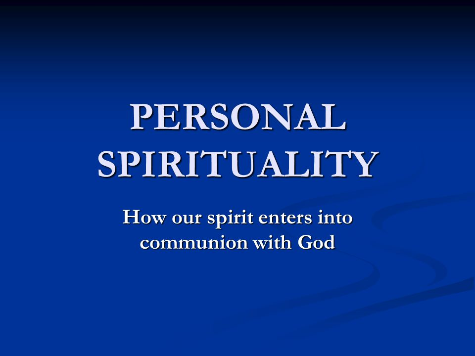 PERSONAL SPIRITUALITY How our spirit enters into communion with God