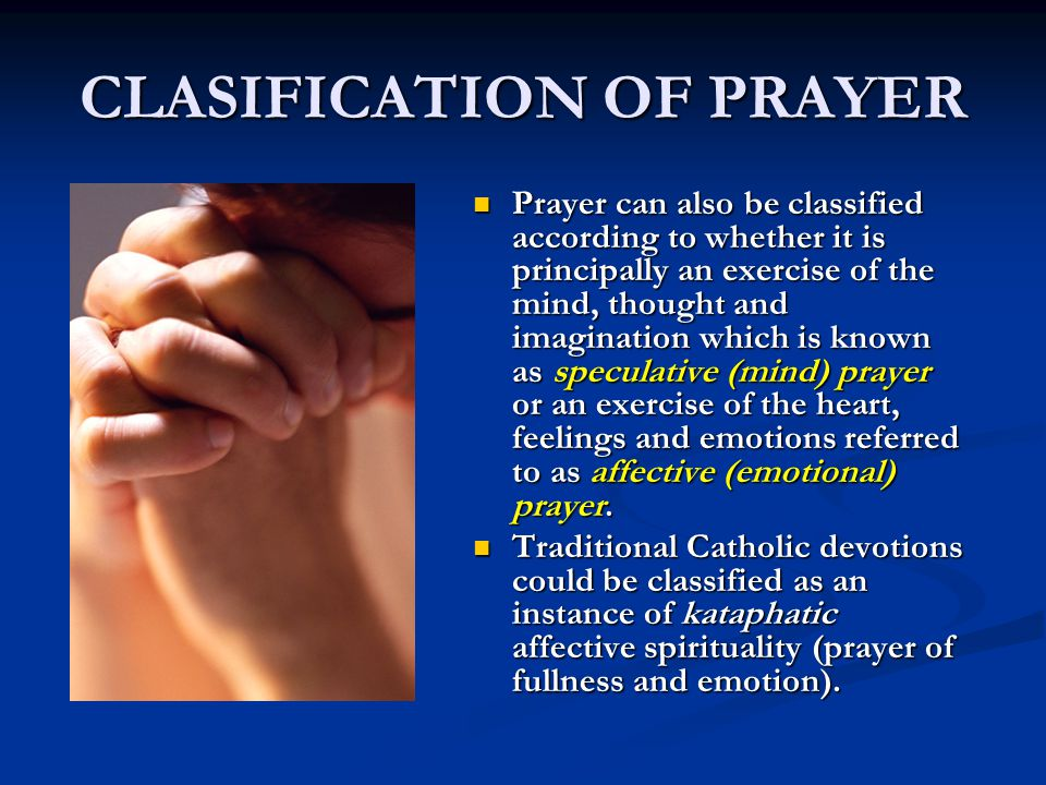 CLASIFICATION OF PRAYER Prayer can also be classified according to whether it is principally an exercise of the mind, thought and imagination which is known as speculative (mind) prayer or an exercise of the heart, feelings and emotions referred to as affective (emotional) prayer.
