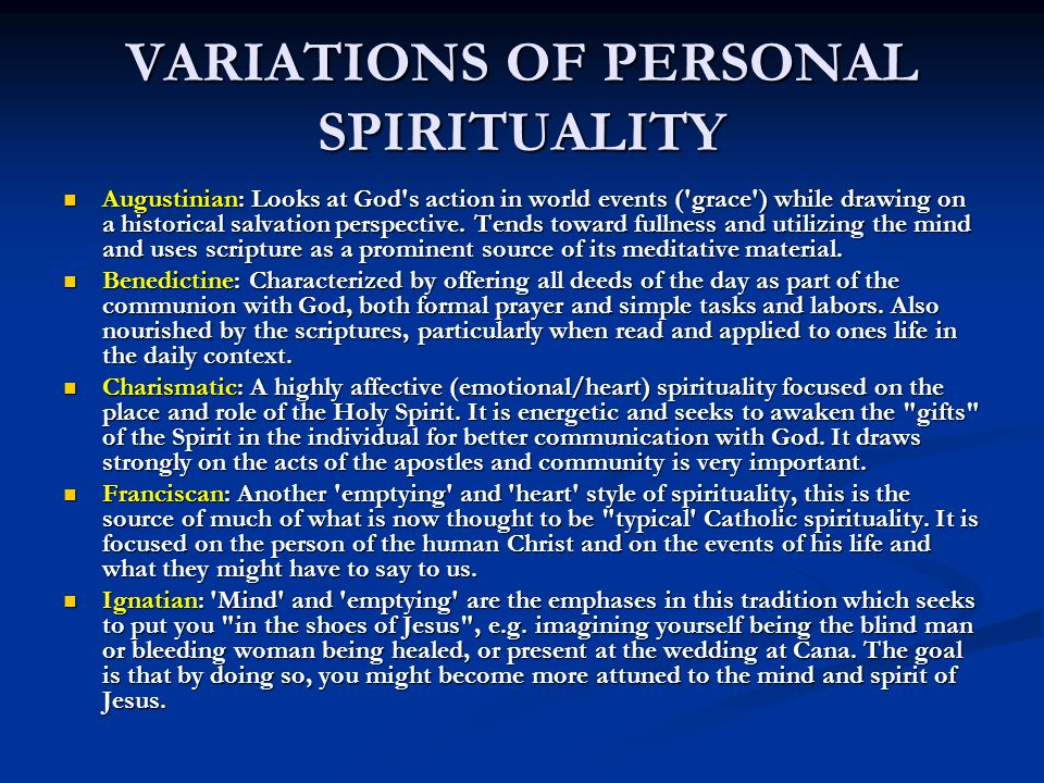 VARIATIONS OF PERSONAL SPIRITUALITY Augustinian: Looks at God s action in world events ( grace ) while drawing on a historical salvation perspective.