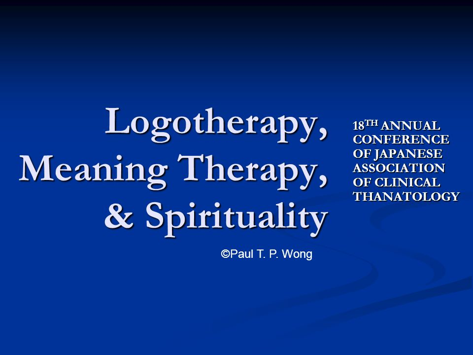 18 TH ANNUAL CONFERENCE OF JAPANESE ASSOCIATION OF CLINICAL THANATOLOGY Logotherapy, Meaning Therapy, & Spirituality ©Paul T. P. Wong