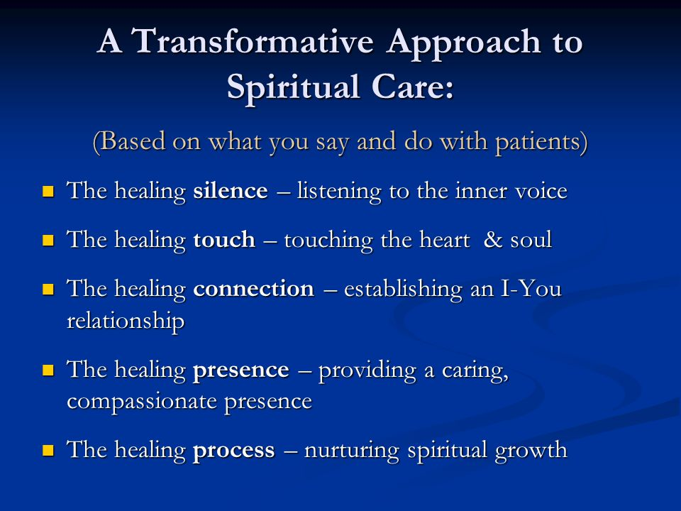 A Transformative Approach to Spiritual Care: (Based on what you say and do with patients) The healing silence – listening to the inner voice The heali
