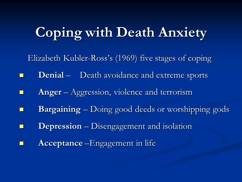 Coping with Death Anxiety Elizabeth Kubler-Ross's (1969) five stages of coping Denial –Death avoidance and extreme sports Denial –Death avoidance and
