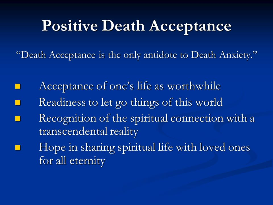 "Positive Death Acceptance ""Death Acceptance is the only antidote to Death Anxiety."" Acceptance of one's life as worthwhile Acceptance of one's life as"