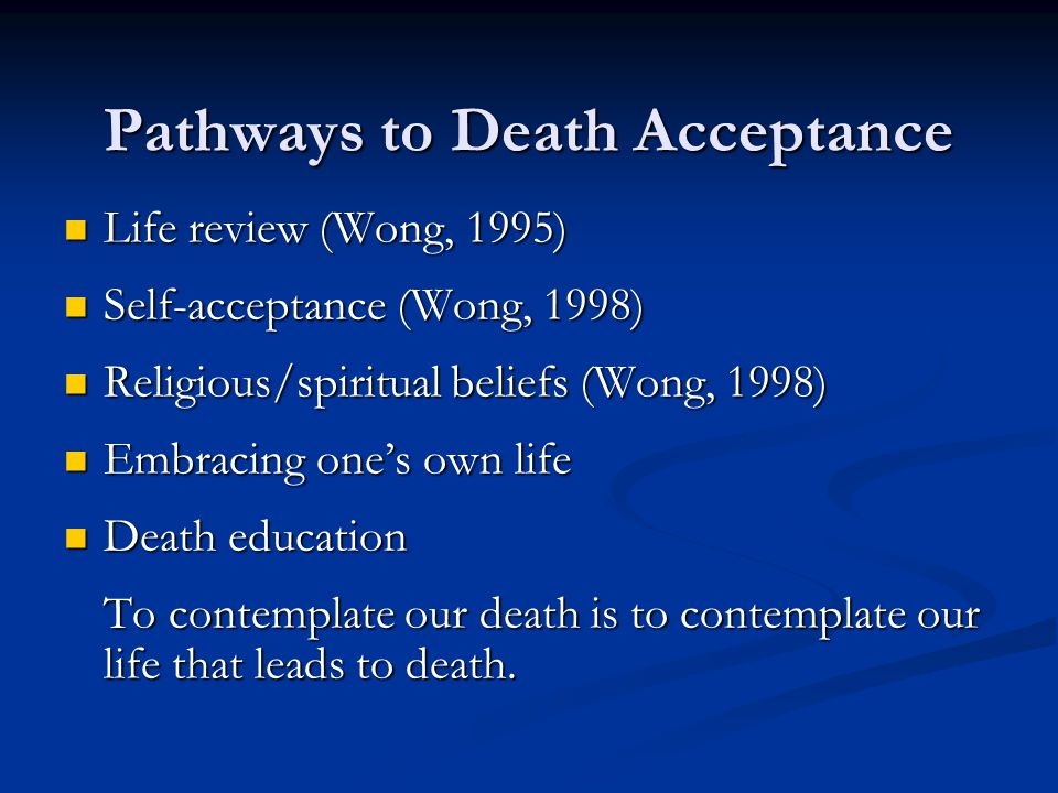Pathways to Death Acceptance Life review (Wong, 1995) Life review (Wong, 1995) Self-acceptance (Wong, 1998) Self-acceptance (Wong, 1998) Religious/spiritual beliefs (Wong, 1998) Religious/spiritual beliefs (Wong, 1998) Embracing one's own life Embracing one's own life Death education Death education To contemplate our death is to contemplate our life that leads to death.