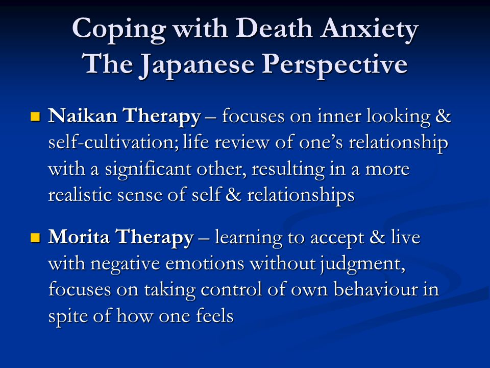 Coping with Death Anxiety The Japanese Perspective Naikan Therapy – focuses on inner looking & self-cultivation; life review of one's relationship with a significant other, resulting in a more realistic sense of self & relationships Naikan Therapy – focuses on inner looking & self-cultivation; life review of one's relationship with a significant other, resulting in a more realistic sense of self & relationships Morita Therapy – learning to accept & live with negative emotions without judgment, focuses on taking control of own behaviour in spite of how one feels Morita Therapy – learning to accept & live with negative emotions without judgment, focuses on taking control of own behaviour in spite of how one feels